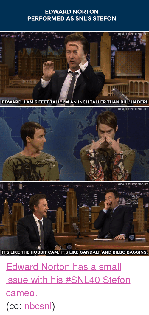 "Stefon: EDWARD NORTON  PERFORMED AS SNL'S STEFON   "" #FALLONTONIGHT  EDWARD: IAM 6 FEET TALL. I'M AN INCH TALLER THAN BILL'HADER!   #FALLONTONIGHT   er #FALLONTONIGHT  IT'S LIKE THE HOBBIT CAM. IT'S LIKE GANDALF ANDBILBO BAGGINS. <p><a href=""https://www.youtube.com/watch?v=bsnx2HqsD1Q&amp;list=UU8-Th83bH_thdKZDJCrn88g&amp;index=2"" target=""_blank"">Edward Norton has a small issue with his #SNL40 Stefon cameo.</a></p><p>(cc: <a href=""http://tmblr.co/mB-Wm_cenWtc03w62FRwf1A"" target=""_blank"">nbcsnl</a>)</p>"