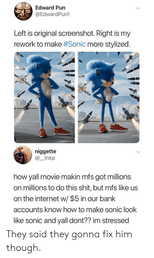 edward: Edward Pun  @EdwardPun1  Left is original screenshot. Right is my  rework to make #Sonic more stylized.  niggette  @_tnkp  how yall movie makin mfs got millions  on millions to do this shit, but mfs like us  on the internet w/ $5 in our bank  accounts know how to make sonic look  like sonic and yall dont?? im stressed They said they gonna fix him though.