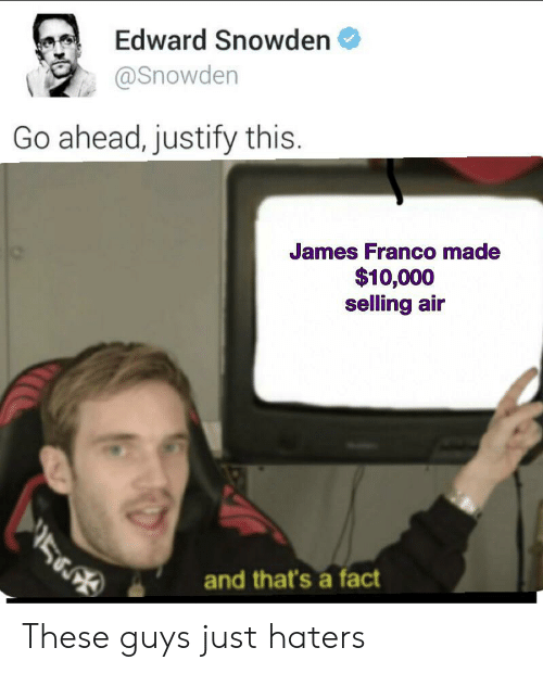 James Franco, Reddit, and Edward Snowden: Edward Snowden  @Snowden  Go ahead, justify this.  James Franco made  $10,000  selling air  56  and that's a fact These guys just haters