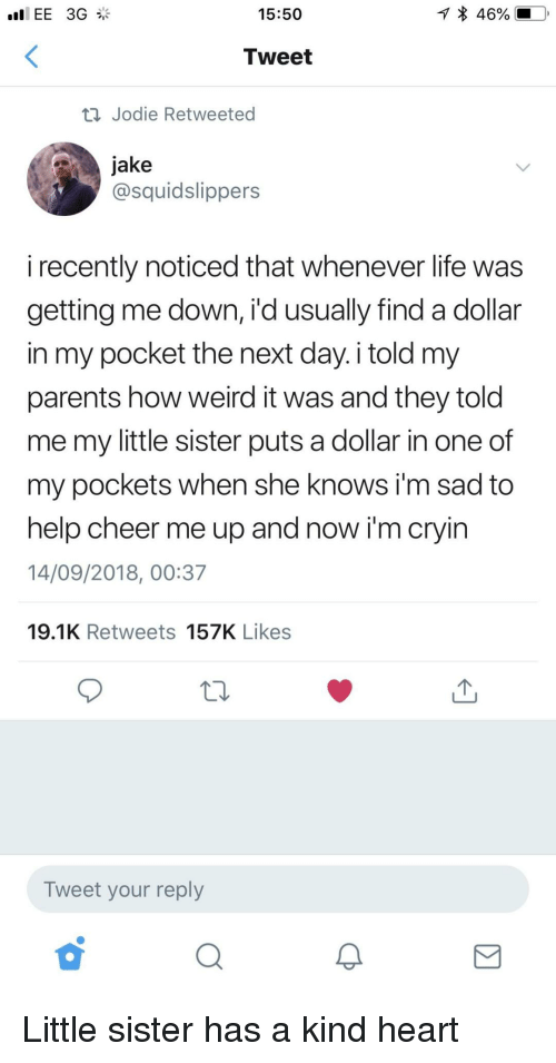 Life, Parents, and She Knows: EE 3G  15:50  46%.  Tweet  ti Jodie Retweeted  jake  @squidslippers  i recently noticed that whenever life was  getting me down, i'd usually find a dollar  in my pocket the net day. i told my  parents how weird it was and they told  me my little sister puts a dollar in one of  my pockets when she knows i'm sad to  help cheer me up and now i'm cryin  14/09/2018, 00:37  19.1K Retweets 157K Likes  Tweet your reply Little sister has a kind heart