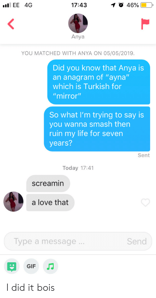 """turkish: .EE 4G  46%.  17:43  1  Anya  YOU MATCHED WITH ANYA ON 05/05/2019.  Did you know that Anya is  an anagram of """"ayna""""  which is Turkish for  """"mirror""""  So what I'm trying to say is  you wanna smash then  ruin my life for severn  years?  Sent  Today 17:41  screamin  a love that  Send  ype a message  GIF JJ I did it bois"""
