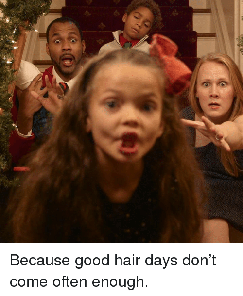 good hair: ee Because good hair days don't come often enough.