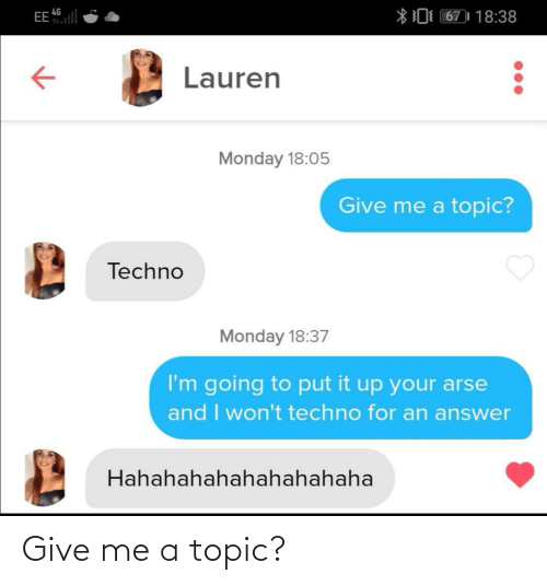 give me: EE l  *0 67)| 18:38  4G  Lauren  Monday 18:05  Give me a topic?  Techno  Monday 18:37  I'm going to put it up your arse  and I won't techno for an answer  Hahahahahahahahahaha Give me a topic?