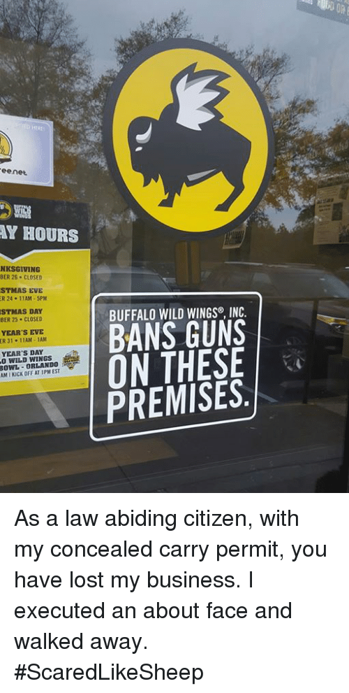 buffalo wild wings: ee net  HOURS  BER 26. CLOSED  EVE  11AM-5PM  DAY  BER 25. CLOSED  YEAR'S EVE  ER 3  11AM -1AM  YEAR'S DAY  ORLANDO  BUFFALO WILD WINGS INC.  BANS GUNS  ON THESE  PREMISES.  OFF AT As a law abiding citizen, with my concealed carry permit, you have lost my business. I executed an about face and walked away.  #ScaredLikeSheep