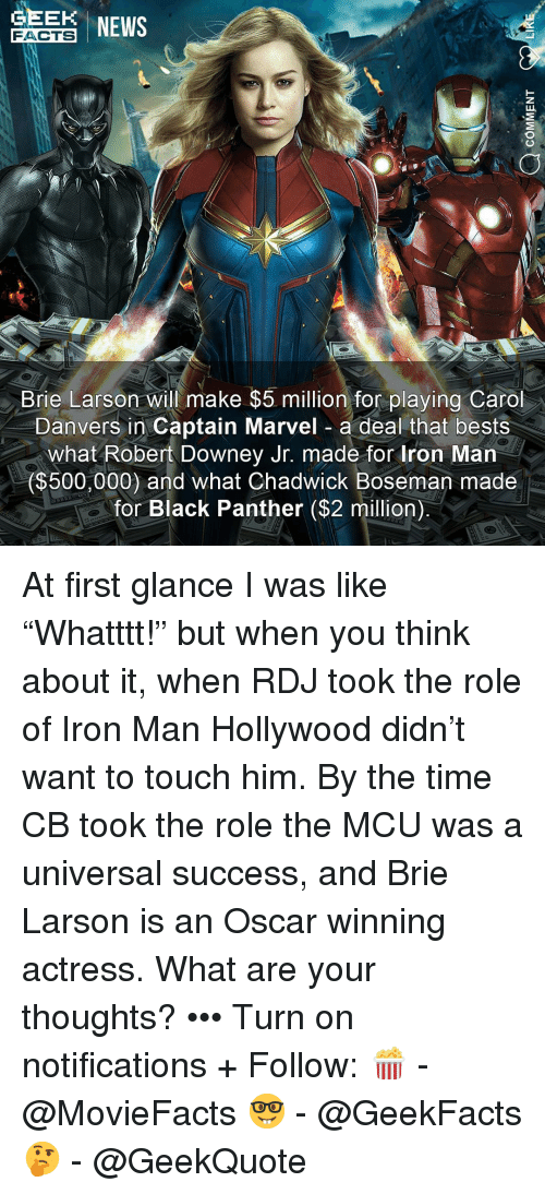 "Robert Downey Jr.: EE NEWS  FACTS  Brie Larson will make $5 million for playing Carol  Danvers in Captain Marvel a deal that bests  what Robert Downey Jr. made for Iron Man  ($500,000) and what Chadwick Boseman made  for Black Panther ($2 million) At first glance I was like ""Whatttt!"" but when you think about it, when RDJ took the role of Iron Man Hollywood didn't want to touch him. By the time CB took the role the MCU was a universal success, and Brie Larson is an Oscar winning actress. What are your thoughts? ••• Turn on notifications + Follow: 🍿 - @MovieFacts 🤓 - @GeekFacts 🤔 - @GeekQuote"
