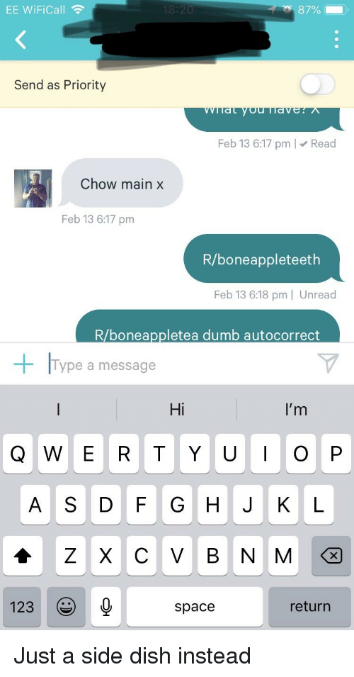Autocorrect, Dumb, and Dish: EE WiFiCall  Send as Priority  Feb 13 6:17 pm Read  Chow main x  Feb 13 6:17 pm  R/boneappleteeth  Feb 13 6:18 pm | Unread  R/boneappletea dumb autocorrect  Type a message  Hi  I'm  Q W E R T Y UOP  A S D F G HJ KL  123  space  return