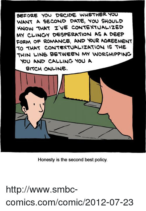 Smbc Comic: eEFORE YOU DECIDE WHETHER YOU  WANT A SECOND DATE, YOU SHOULD  KNow THAT TVE CONTEXTUALIZED  MY CLINGY DESPERATION AS A DEEP  FORMA OF ROMANCE, AND YOUR AGREEMENT  TO THAT CONTEXTUALIZATION IS THE  THIN LINE BETWEEN MY WORSHIPPING  YOU AND CALLINe YOU A  BITCH ONLINE.  Honesty is the second best policy. http://www.smbc-comics.com/comic/2012-07-23
