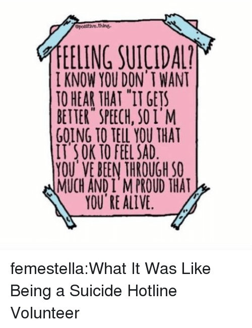 "Alive, Target, and Tumblr: EELING SUICIDA  I KNOW YOU DON' T WANT  TO HEAR THAT ""IT GETS  BETTER SPEECH, SOI'M  GOING TO TELL YOU THAT  IT SOK TO FEEL SAD  YOU'VE BEEN THROUGH SO  MUCH AND I M PROUD THAT  YOU RE ALIVE femestella:What It Was Like Being a Suicide Hotline Volunteer"