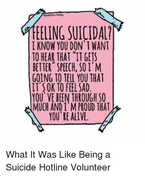 "Alive, Target, and Http: EELING SUICIDA  I KNOW YOU DON' T WANT  TO HEAR THAT ""IT GETS  BETTER SPEECH, SOI'M  GOING TO TELL YOU THAT  IT SOK TO FEEL SAD  YOU'VE BEEN THROUGH SO  MUCH AND I M PROUD THAT  YOU RE ALIVE What It Was Like Being a Suicide Hotline Volunteer"