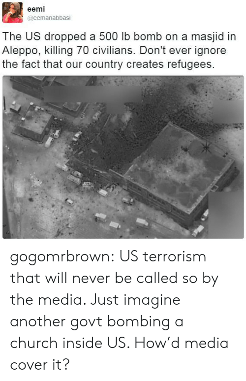 Civilians: eemi  @eemanabbasi  The US dropped a 500 lb bomb on a masjid in  Aleppo, killing 70 civilians. Don't ever ignore  the fact that our country creates refugees  NL gogomrbrown:  US terrorism that will never be called so by the media. Just imagine another govt bombing a church inside US. How'd media cover it?