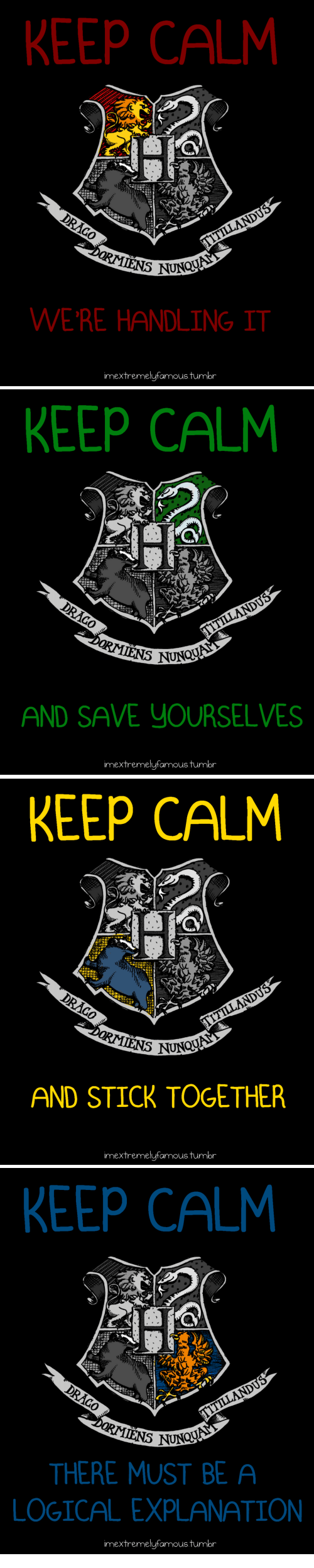 Stick Together: EEP CALM  WERE HANDLING IT  imextremelufamous tumbr   KEEP CALM  AND SAVE YOURSELVES  imextremelufamous.tumbr   KEEP CALM  AND STICK TOGETHER  imextremelufamoustumbr   KEEP CALM  THERE MUST BE A  LOGICAL EXPLANATION  imextremelufamous tumbr