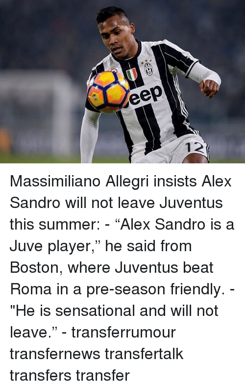 "Sensational: eep Massimiliano Allegri insists Alex Sandro will not leave Juventus this summer: - ""Alex Sandro is a Juve player,"" he said from Boston, where Juventus beat Roma in a pre-season friendly. - ""He is sensational and will not leave."" - transferrumour transfernews transfertalk transfers transfer"