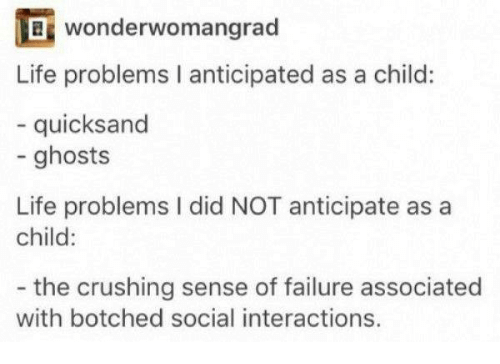 quicksand: ef wonderwomangrad  Life problems I anticipated as a child:  quicksand  - ghosts  Life problems I did NOT anticipate as a  child:  the crushing sense of failure associated  with botched social interactions.