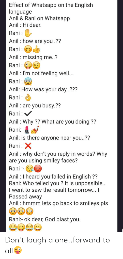 Telled: Effect of Whatsapp on the English  language  Anil & Rani on Whatsapp  Anil : Hi dear.  Rani :  Anil : how are you .??  Rani : Oe  Anil : missing me..?  Rani :  Anil : I'm not feeling well...  Rani :  Anil: How was your day..???  Rani :  Anil : are you busy.??  Rani : V  Anil : Why ?? What are you doing ??  Rani: 4  Anil: is there anyone near you..??  Rani : X  Anil : why don't you reply in words? Why  are you using smiley faces?  Rani :-  Anil :I heard you failed in English ??  Rani: Who telled you ? It is unpossible..  I went to saw the resalt tomorrow... I  Passed away  Anil : hmmm lets go back to smileys pls  Rani:- ok dear, God blast you. Don't laugh alone..forward to all😜