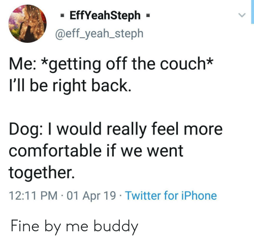 eff: - EffYeahSteph -  @eff_yeah_steph  Me: *getting off the couch*  I'll be right back  Dog: I would really feel more  comfortable if we went  together.  12:11 PM 01 Apr 19 Twitter for iPhone Fine by me buddy