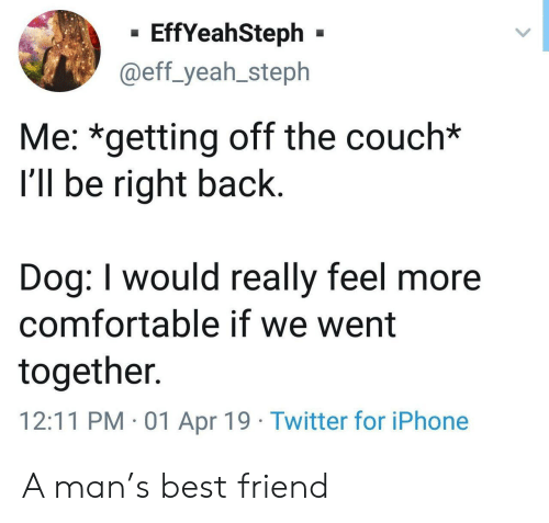 eff: - EffYeahSteph -  @eff_yeah_steph  Me: *getting off the couch*  I'll be right back  Dog: I would really feel more  comfortable if we went  together.  12:11 PM 01 Apr 19 Twitter for iPhone A man's best friend