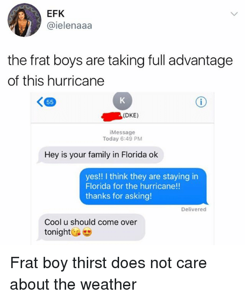 Frat boy: EFK  @ielenaaa  the frat boys are taking full advantage  of this hurricane  (DKE)  Message  Today 6:49 PM  Hey is your family in Florida ok  yes!! I think they are staying in  Florida for the hurricane!!  thanks for asking!  Delivered  Cool u should come over  tonight Frat boy thirst does not care about the weather