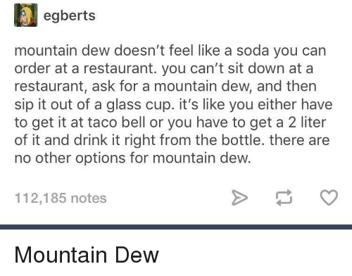 Soda, Taco Bell, and Mountain Dew: egberts  mountain dew doesn't feel like a soda you carn  order at a restaurant. you can't sit down at a  restaurant, ask for a mountain dew, and then  sip it out of a glass cup. it's like you either have  to get it at taco bell or you have to get a 2 liter  of it and drink it right from the bottle. there are  no other options for mountain dew.  112,185 notes Mountain Dew