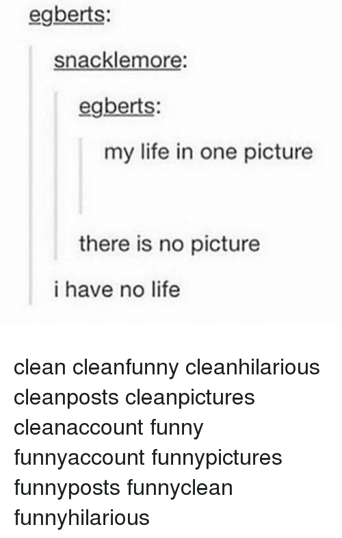 No Lifes: egberts:  snacklemore:  egberts:  my life in one picture  there is no picture  i have no life clean cleanfunny cleanhilarious cleanposts cleanpictures cleanaccount funny funnyaccount funnypictures funnyposts funnyclean funnyhilarious