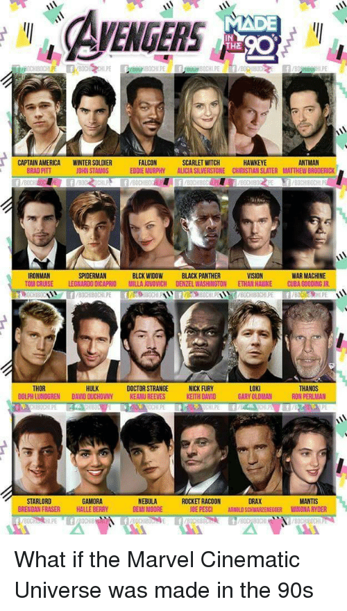 Brad Pitt: EGERS  IN  THE  ANTMAN  CAPTAIN AMERICA  BRAD PITT  WINTER SOLDIER  JOHN STAMOS  FALCON  EDDIE MURPHY ALICIA SILVERSTONE CHIRISTIAN SLATER MATTHEW BRODERICK  SCARLET WITCH  HAWKEYE  IRONMAN  TOM CRUISE  SPIDERMAN  LEONARDO DICAPRIO  BLCK WIDOW  MILLAJOVO,ICH  BLACK PANTHER  DENZEL WASH NGTON  WAR MACHINE  ETHAN HAWKE  CUB,000  CR  8OCHIBOCHLPE f/BOCHIH.PE  HULK  LOKI  GARY OLDMAN  THOR  DOCTOR STRANGENICK FURY  KEITH DAVID  THANOS  RON PERLMAN  DOLPH LUNDGREN DAVID OUCHOVNY  KEANU REEVES  STARLORD  BRENDAN FRASER  GAMORA  HALLE BERRY  NEBULA  DEMI MOORE  ROCKET RACOON  OE PESCI  DRAX  ARNOLD SCHWARZENEGGER  MANTIS  WINONA RYDER What if the Marvel Cinematic Universe was made in the 90s