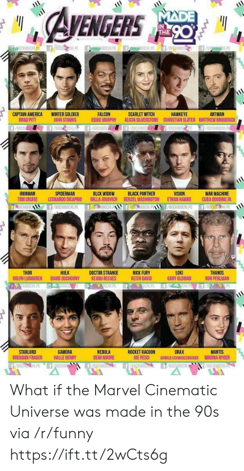 Brad Pitt: EGERS  IN  THE  ANTMAN  CAPTAIN AMERICA  BRAD PITT  WINTER SOLDIER  JOHN STAMOS  FALCON  EDDIE MURPHY ALICIA SILVERSTONE CHIRISTIAN SLATER MATTHEW BRODERICK  SCARLET WITCH  HAWKEYE  WAR MACHINE  TOM CRUISE LEONARDO DICAPRID MILLA JOVOVICH DENZEL WASHINGTON ETHAN HAWKE CUBA GOODING JR  8OCHIBOCHLPE f/BOCHIH.PE  IRONMAN  SPIDERMAN  BLCK WIDOW  BLACK PANTHER  HULK  LOKI  GARY OLDMAN  THOR  DOCTOR STRANGENICK FURY  KEITH DAVID  THANOS  RON PERLMAN  DOLPH LUNDGREN DAVID OUCHOVNY  KEANU REEVES  STARLORD  BRENDAN FRASER  GAMORA  HALLE BERRY  NEBULA  DEMI MOORE  ROCKET RACOON  OE PESCI  DRAX  ARNOLD SCHWARZENEGGER  MANTIS  WINONA RYDER What if the Marvel Cinematic Universe was made in the 90s via /r/funny https://ift.tt/2wCts6g