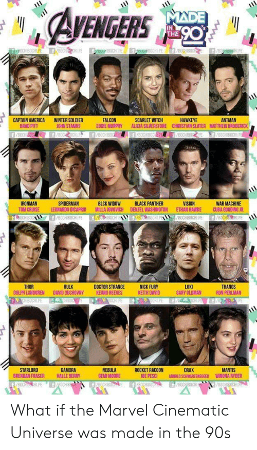 Brad Pitt: EGERS  IN  THE  ANTMAN  CAPTAIN AMERICA  BRAD PITT  WINTER SOLDIER  JOHN STAMOS  FALCON  EDDIE MURPHY ALICIA SILVERSTONE CHIRISTIAN SLATER MATTHEW BRODERICK  SCARLET WITCH  HAWKEYE  WAR MACHINE  TOM CRUISE LEONARDO DICAPRID MILLA JOVOVICH DENZEL WASHINGTON ETHAN HAWKE CUBA GOODING JR  8OCHIBOCHLPE f/BOCHIH.PE  IRONMAN  SPIDERMAN  BLCK WIDOW  BLACK PANTHER  HULK  LOKI  GARY OLDMAN  THOR  DOCTOR STRANGENICK FURY  KEITH DAVID  THANOS  RON PERLMAN  DOLPH LUNDGREN DAVID OUCHOVNY  KEANU REEVES  STARLORD  BRENDAN FRASER  GAMORA  HALLE BERRY  NEBULA  DEMI MOORE  ROCKET RACOON  OE PESCI  DRAX  ARNOLD SCHWARZENEGGER  MANTIS  WINONA RYDER What if the Marvel Cinematic Universe was made in the 90s