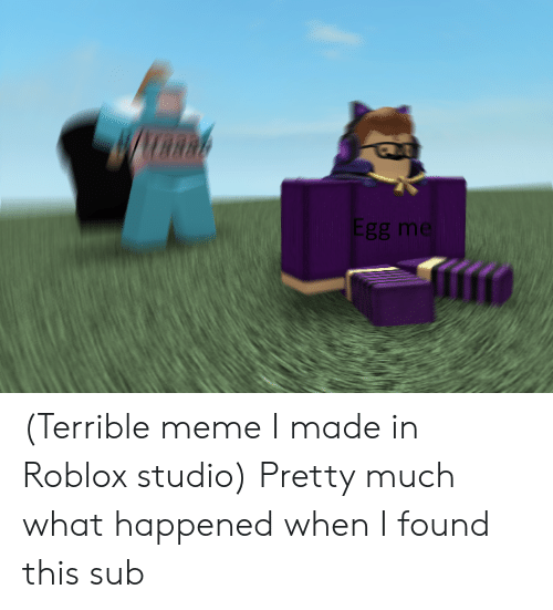 Egg Me Terrible Meme I Made in Roblox Studio Pretty Much What