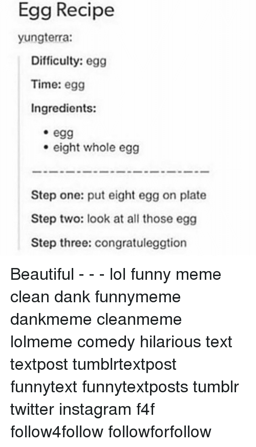 Memes Cleans: Egg Recipe  yungterra:  Difficulty: egg  Time: egg  Ingredients:  -egg  eight whole egg  Step one: put eight egg on plate  Step two: look at all those egg  Step three: congratuleggtion Beautiful - - - lol funny meme clean dank funnymeme dankmeme cleanmeme lolmeme comedy hilarious text textpost tumblrtextpost funnytext funnytextposts tumblr twitter instagram f4f follow4follow followforfollow