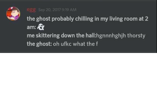 Ghost, Living, and Down: egg Sep 20, 2017 9:19 AM  the ghost probably chilling in my living room at 2  am:  me skittering down the hall:hgnnnhghjh thorsty  the ghost: oh ufkc what the f