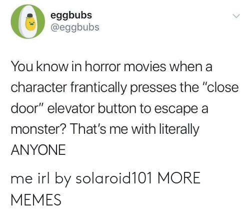"Closeness: eggbubs  @eggbubs  You know in horror movies when a  character frantically presses the ""close  door"" elevator button to escape a  monster? That's me with literally  ANYONE me irl by solaroid101 MORE MEMES"