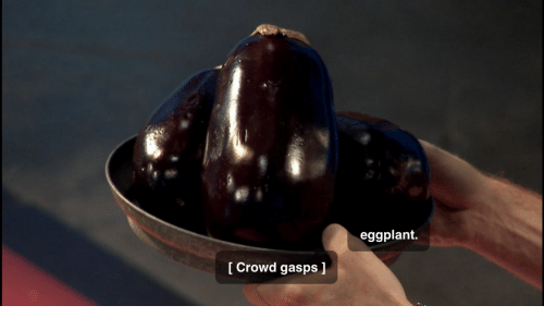 Eggplant and Crowd: eggplant.  Crowd gasps ]