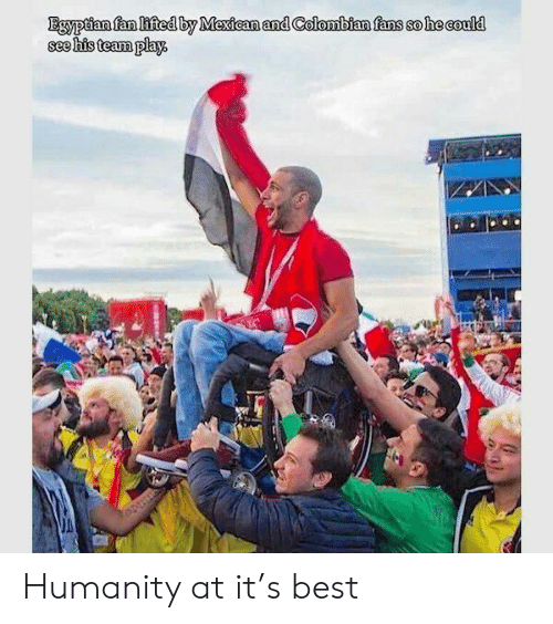 Best, Egyptian, and Mexican: Egyptian fan lifted by Mexican and Colombian fans so he could  see his team play. Humanity at it's best
