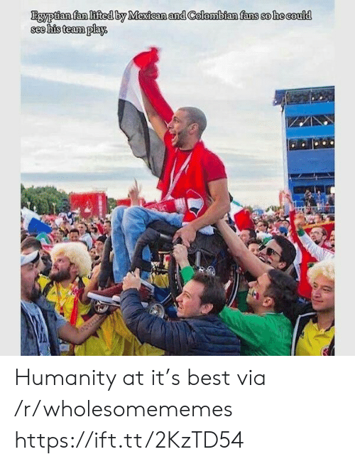 Best, Egyptian, and Mexican: Egyptian fan lifted by Mexican and Colombian fans so he could  see his team play Humanity at it's best via /r/wholesomememes https://ift.tt/2KzTD54