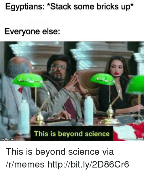 """bricks: Egyptians: """"Stack some bricks up*  Everyone else:  This is beyond science  imgflip.com This is beyond science via /r/memes http://bit.ly/2D86Cr6"""