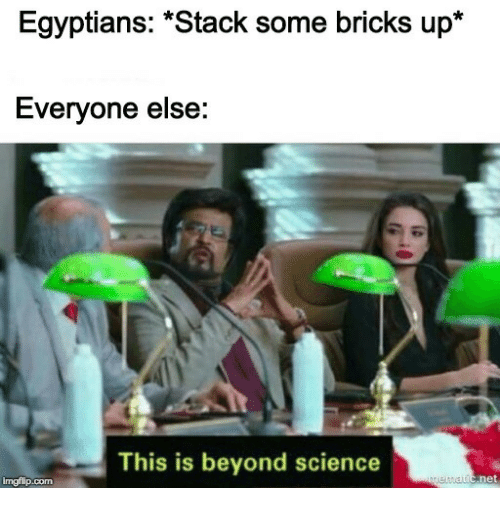 """bricks: Egyptians: """"Stack some bricks up*  Everyone else:  This is beyond science  imgflip.com"""