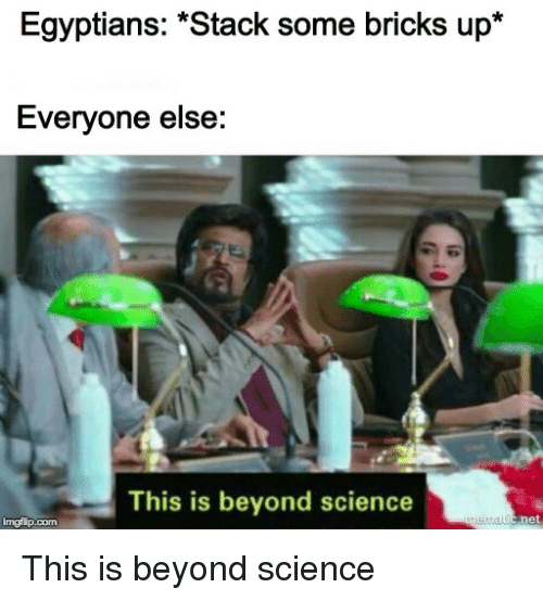 """bricks: Egyptians: """"Stack some bricks up*  Everyone else:  This is beyond science  imgflip.com This is beyond science"""