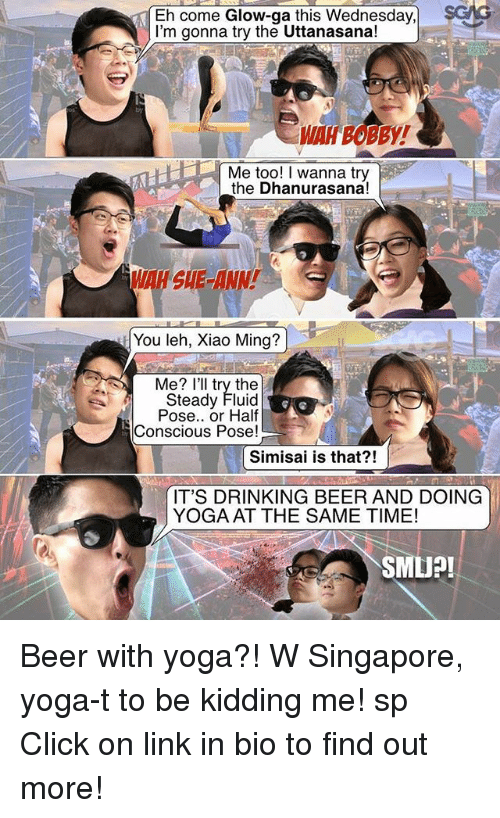 me illness: Eh come Glow-ga this Wednesday,  sGMG  I'm gonna try the Uttanasana!  Me too! I wanna try  the Dhanurasana!  You leh, Xiao Ming?  Me? I'll try the  Steady Fluid  Pose.. or Half  Conscious Pose!  Simisai is that?!  IT'S DRINKING BEER AND DOING  YOGA AT THE SAME TIME!  SMU?! Beer with yoga?! W Singapore, yoga-t to be kidding me! sp Click on link in bio to find out more!
