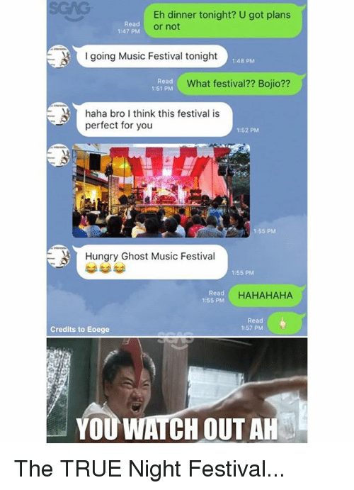 ehs: Eh dinner tonight? U got plans  or not  Read  1:47 PM  going Music Festival tonight  1:48 PM  Read  1:51 PM  What festival?? Bojio??  haha bro I think this festival is  perfect for you  1:52 PM  1:55 PM  Hungry Ghost Music Festival  1:55 PM  Read  1:55 PM  HAHAHAHA  Read  1:57 PM  Credits to Eoege  YOU WATCH OUT AH The TRUE Night Festival...