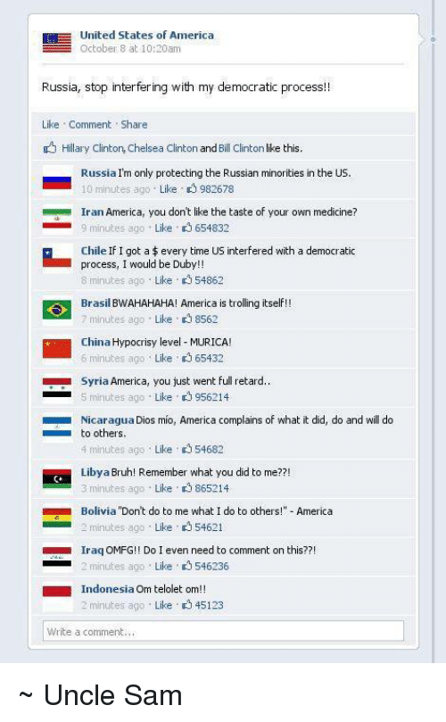 full retard: EH United States of America  October 8 at 10:30am  Russia, stop interfering with my democratic process  Like Comment  Share  Hillary Clinton, Chelsea Clinton  and  Bill Clinton  ke this.  Russia  Im only protecting the Russian minorities in the US.  10 minutes ago Like 982678  Iran America, you don't like the taste of your own medicine?  Like 654832  9 minutes ago  Chile If I got a every time US interfered with a democratic  process, I would be Dub  8 minutes ago  Like 54862  Brasi  BWAHAHAHA! America is  trolling itself  7 minutes ago  Like 8562  China Hypocrisy level MURICA!  6 minutes ago Like 65432  Syria America, you just went full retard..  Like 956214  5 minutes ago  Nicaragua Dios mio, America complains of what it did, do and will do  to others  4 minutes ago  Like 54682  Libya Bruh! Remember what you did to me??!  3 minutes ago  Like 865214  Bolivia  Don't do to me what I do to others  America  2 minutes ago Like 54621  Iraq OMFG!! Do I  even need to comment on th  s??  inutes ago Like 546236  Indonesia O  telolet om!!  m 2 minutes ago  Like p 45123  Write a comment, ~ Uncle Sam