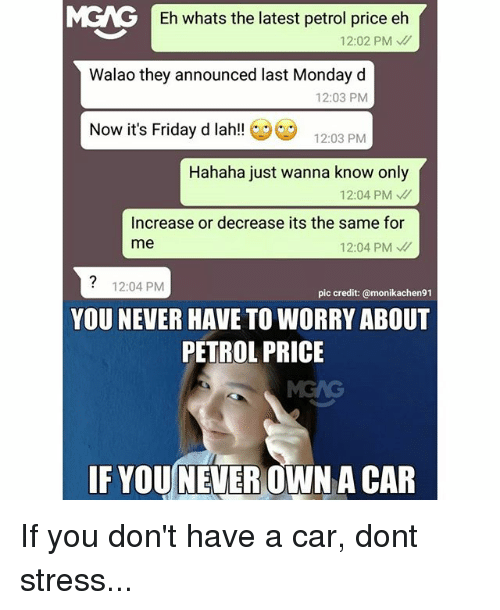 Petrol Price: Eh whats the latest petrol price eh  12:02 PM  Walao they announced last Monday d  12:03 PM  Now it's Friday d lah!  12:03 PM  Hahaha just wanna know only  12:04 PM  Increase or decrease its the same for  me  12:04 PM  12:04 PM  pic credit: @monikachen91  YOU NEVER HAVE TO WORRY ABOUT  PETROL PRICE  IF YOU NEVER  A CAR If you don't have a car, dont stress...