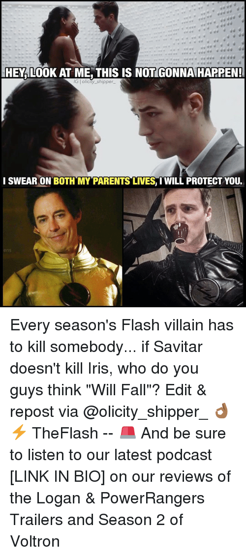 """Memes, Iris, and Villain: EHEMALOOK AT ME, THIS IS NOT GONNAHAPPEN!  IG l olicity-shipper-  I SWEAR ON BOTH MY PARENTS LIVES I WILL PROTECTYOU.  ns Every season's Flash villain has to kill somebody... if Savitar doesn't kill Iris, who do you guys think """"Will Fall""""? Edit & repost via @olicity_shipper_ 👌🏾⚡️ TheFlash -- 🚨 And be sure to listen to our latest podcast [LINK IN BIO] on our reviews of the Logan & PowerRangers Trailers and Season 2 of Voltron"""