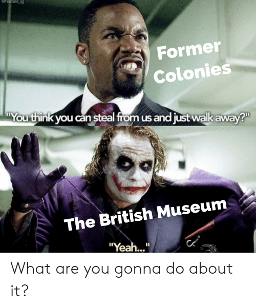 "gonna do: eheroes ig  Former  Colonies  You think you can steal from us and just walk away?  The British Museum  ""Yea..."" What are you gonna do about it?"