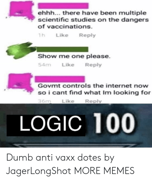 Dank, Dumb, and Internet: ehhh... there have been multiple  scientific studies on the dangers  of vaccinations  h Like Reply  Show me one please.  54m LikeReply  Govmt controls the internet now  so i cant find what Im looking for  Reply  Like  36m  LOGIC 100 Dumb anti vaxx dotes by JagerLongShot MORE MEMES