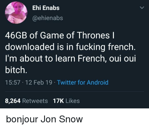Jon Snow: Ehi Enabs  @ehienabs  46GB of Game of Thrones l  downloaded is in fucking french  I'm about to learn French, oui oui  bitch.  15:57 12 Feb 19 Twitter for Android  8,264 Retweets 17K Likes bonjour Jon Snow