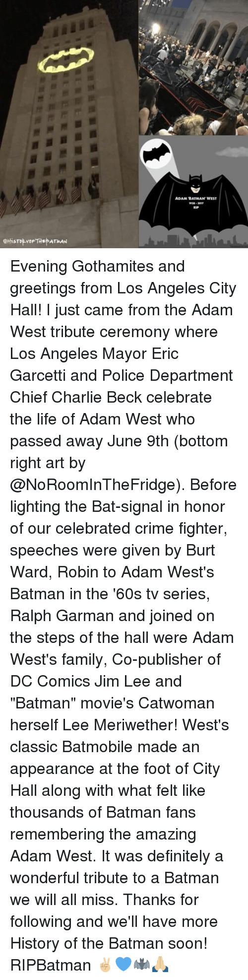 """city hall: eHisTop YoF THE ATMAN  ADAM BATMAN WEST Evening Gothamites and greetings from Los Angeles City Hall! I just came from the Adam West tribute ceremony where Los Angeles Mayor Eric Garcetti and Police Department Chief Charlie Beck celebrate the life of Adam West who passed away June 9th (bottom right art by @NoRoomInTheFridge). Before lighting the Bat-signal in honor of our celebrated crime fighter, speeches were given by Burt Ward, Robin to Adam West's Batman in the '60s tv series, Ralph Garman and joined on the steps of the hall were Adam West's family, Co-publisher of DC Comics Jim Lee and """"Batman"""" movie's Catwoman herself Lee Meriwether! West's classic Batmobile made an appearance at the foot of City Hall along with what felt like thousands of Batman fans remembering the amazing Adam West. It was definitely a wonderful tribute to a Batman we will all miss. Thanks for following and we'll have more History of the Batman soon! RIPBatman ✌🏼💙🦇🙏🏼"""