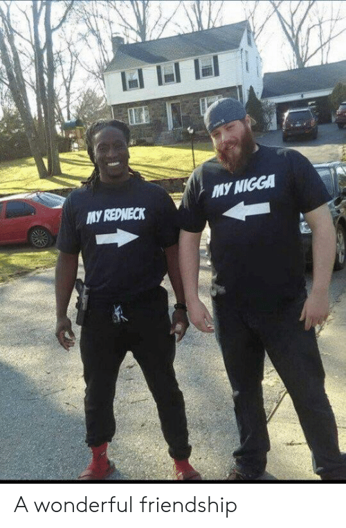 My Nigga, Redneck, and Friendship: EI I II  MY NIGGA  MY REDNECK A wonderful friendship