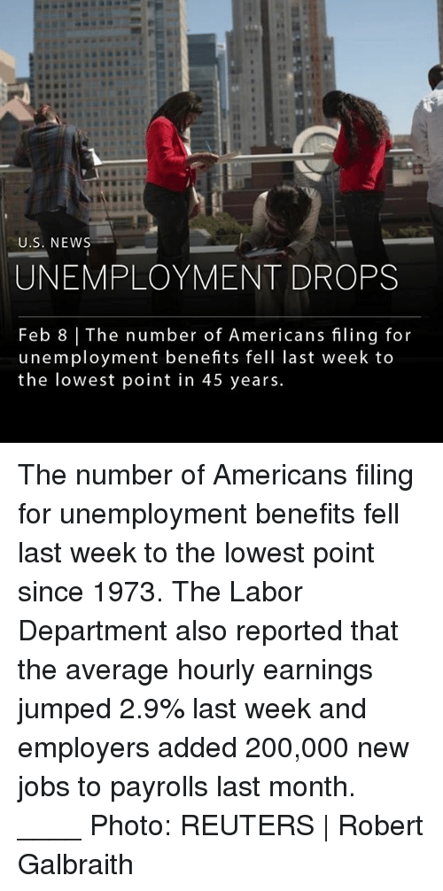 Bailey Jay, Memes, and News: EI  U.S. NEWS  UNEMPLOYMENT DROPS  Feb 8   The number of Americans filing for  unemployment benefits fell last week to  the lowest point in 45 years. The number of Americans filing for unemployment benefits fell last week to the lowest point since 1973. The Labor Department also reported that the average hourly earnings jumped 2.9% last week and employers added 200,000 new jobs to payrolls last month. ____ Photo: REUTERS   Robert Galbraith