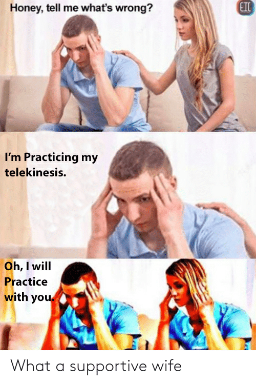 Wife, Honey, and Telekinesis: EIC  Honey, tell me what's wrong?  I'm Practicing my  telekinesis.  Oh, I will  Practice  with you What a supportive wife