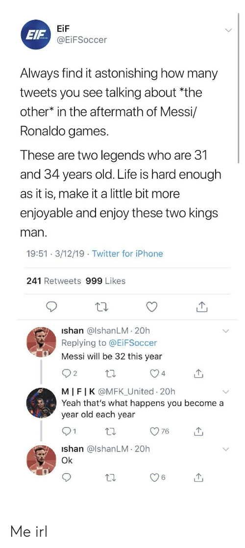 Iphone, Life, and Twitter: EIF  EiF  @EİFSoccer  Always find it astonishing how many  tweets you see talking about *the  other* in the aftermath of Messi/  Ronaldo games  These are two legends who are 31  and 34 years old. Life is hard enough  as it is, make it a little bit more  enjoyable and enjoy these two kings  man  19:51 3/12/19 Twitter for iPhone  241 Retweets 999 Likes  ishan @lshanLM 20h  Replying to @EiFSoccer  Messi will be 32 this year  2  4  MIFIK @MFK_United 20h  Yeah that's what happens you become a  year old each year  1  Ishan @lshanLM- 20h  Ok  6 Me irl