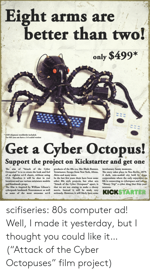"""blade runner: Eight arms are  better than two!  only $499*  *450 shipment worldwide included.  r 65 you can have a 1:4 scaled version  Get a Cyber Octopus!  Support the project on Kickstarter and get one  The aim of """"Attack of the Cyber  Octopuses"""" is to re-create the look and feel  of an eighties sci-fi classic, without using  CGI. Therefore it will be shot in real  locations and use various miniature models  and handmade props.  products of the 80s era, like Blade Runner,  Terminator, Escape from New York, Aliens,  Akira and many more.  In the last few years there have been some  other 80s style projects, but what sets  Attack of the Cyber Octopuses"""" apart, is  that we are not aiming to make a cheesy  movie. Instead it will be made very  seriously. However, it will likely have some  involuntary funny moments.  The story takes place in Neo-Berlin, 2079.  A dark, rain-soaked city, held by mega  corporations where the only enjoymentin  life is connecting to cyberspace and taking  """"Binary Trip"""" a cyber drug that fries your  e film is inspired by William Gibson's  cyberpunk landmark Neuromancer as well  as some of the most awesome sci-fi  neurons. scifiseries:  80s computer ad! Well, I made it yesterday, but I thought you could like it… (""""Attack of the Cyber Octopuses"""" film project)"""